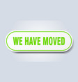 we have moved sign we have moved rounded green vector image vector image