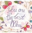 You are the best Mom lettering onfloral baclground vector image