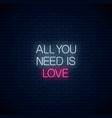 all you need is love - glowing neon inscription vector image vector image