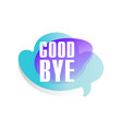 colored speech bubble with short phrase good bye vector image vector image