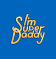 im super daddy - for father day vector image