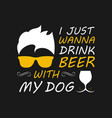 just wanna drink beer with my dog vector image vector image