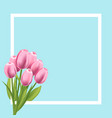 realistic tulips flower frame blank template vector image