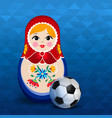 russian sport event poster of doll and soccer ball vector image