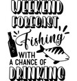 weekend forecast fishing with a chance drinking vector image
