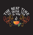 tea quotes and slogan good for tee the best time vector image vector image