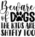 beware dogs kids are shifty too flat style vector image vector image