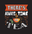 tea quotes and slogan good for tee there s always vector image vector image