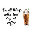 do all things with love cup coffee vector image vector image