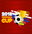 2018 football cup football championship cup backgr vector image vector image