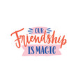 our friendship is magic colorful handwritten vector image