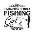 fishing quote and saying kinda busy being a vector image