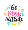 go play outside poster spring calligraphy vector image