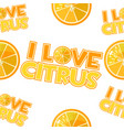seamless pattern inscriptions i love citrus vector image