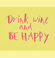 hand lettering drink wine and be happy with vector image vector image