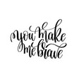 you make me brave black and white modern brush vector image vector image