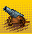 ancient huge cannon pop art vector image vector image
