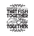 fishing quote and saying couples that fish vector image vector image