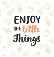Enjoy the little things Hand written lettering vector image