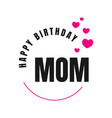happy birthday mom a lovely birthday greeting vector image vector image