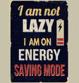 i am not lazy i am on energy saving mode vintage vector image