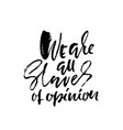 we are all slaves of opinion hand drawn lettering vector image vector image