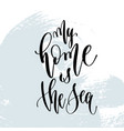 my home is the sea - hand lettering typography vector image vector image