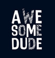 awesome dude slogan print design vector image