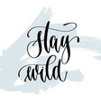 stay wild - hand lettering typography poster about vector image vector image