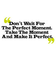 don t wait for the perfect moment take the moment vector image