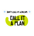 don t call it a dream call it a plan vector image