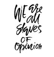 we are all slaves of opinion hand drawn dry brush vector image vector image