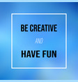 be creative and have fun inspirational and vector image