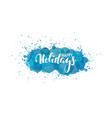 happy holidays hand drawn calligraphy and brush vector image vector image