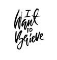 i want to believe hand drawn dry brush lettering vector image