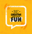 be creative and have fun inspiring rough creative vector image