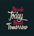 think today about tomorrow vector image
