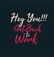 hey you get back to work vector image