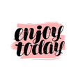 enjoy today hand lettering positive quote vector image vector image
