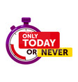 only today or never announcement isolated on white vector image vector image