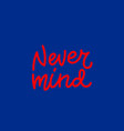 never mind calligraphy quote lettering vector image vector image