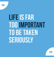 life is far too important to be taken setiously vector image vector image