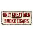 Only great men smoke cigars vintage rusty metal