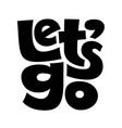 lets go black and white lettering isolated vector image vector image