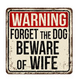 forget the dog beware of wife vintage rusty metal vector image