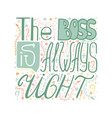 hand-written lettering the boss is always right vector image