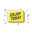 enjoy today banner speech bubble poster and vector image vector image