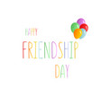 colorful text happy friendship day with balloons vector image