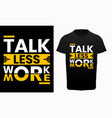 talk less work more typography t-shirt vector image vector image