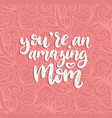 you are an amazing mom calligraphy happy vector image vector image
